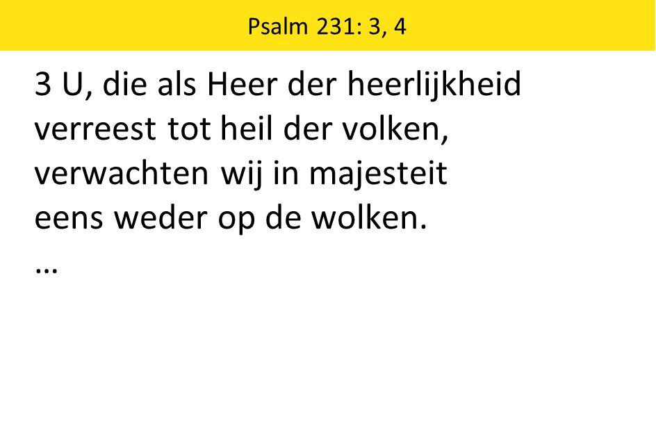 Psalm 231: 3, 4 3 U, die als Heer der heerlijkheid verreest tot heil der volken, verwachten wij in majesteit eens weder op de wolken. …