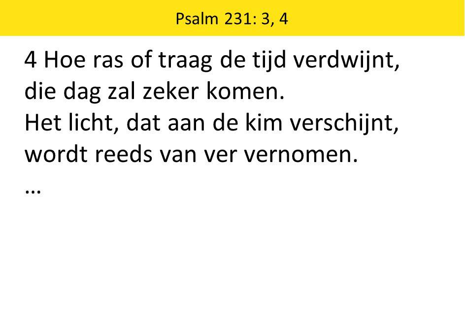 Psalm 231: 3, 4 4 Hoe ras of traag de tijd verdwijnt, die dag zal zeker komen. Het licht, dat aan de kim verschijnt, wordt reeds van ver vernomen. …