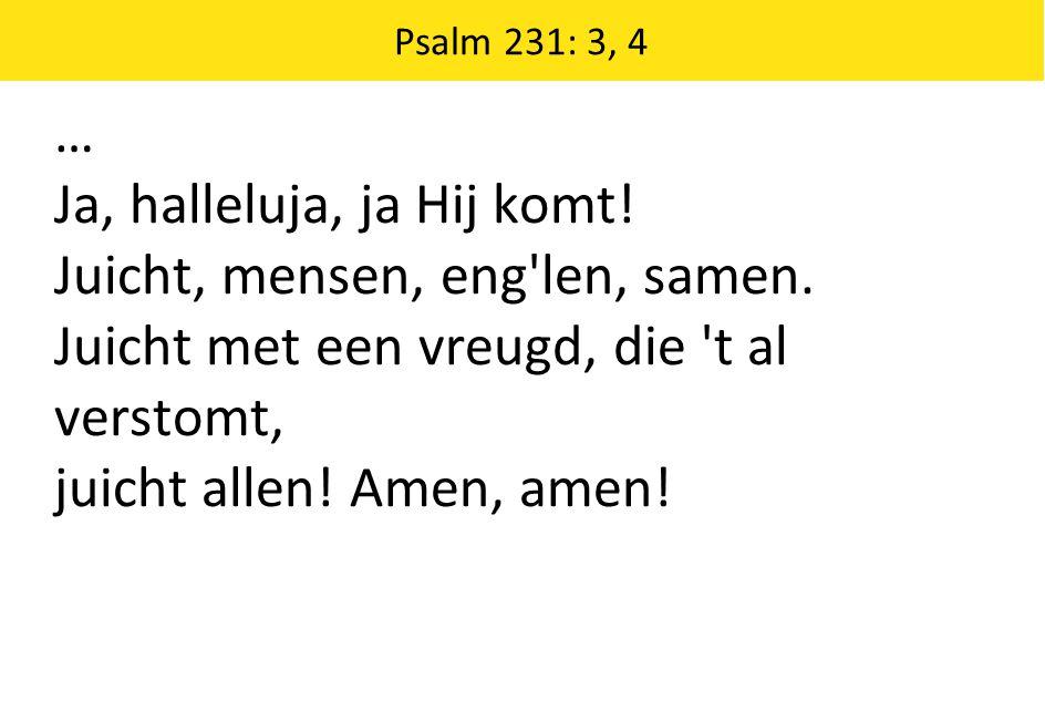 Psalm 231: 3, 4 … Ja, halleluja, ja Hij komt! Juicht, mensen, eng'len, samen. Juicht met een vreugd, die 't al verstomt, juicht allen! Amen, amen!
