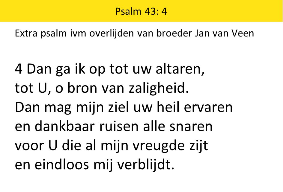 Psalm 43: 4 Extra psalm ivm overlijden van broeder Jan van Veen 4 Dan ga ik op tot uw altaren, tot U, o bron van zaligheid. Dan mag mijn ziel uw heil
