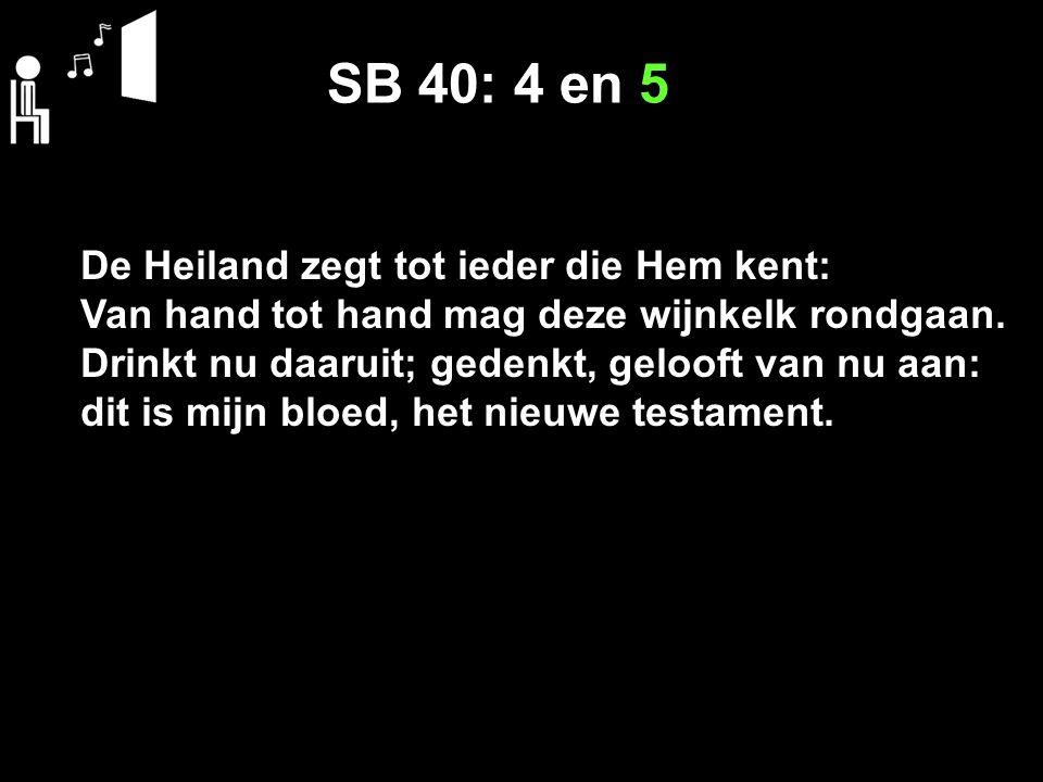 SB 40: 4 en 5 De Heiland zegt tot ieder die Hem kent: Van hand tot hand mag deze wijnkelk rondgaan. Drinkt nu daaruit; gedenkt, gelooft van nu aan: di