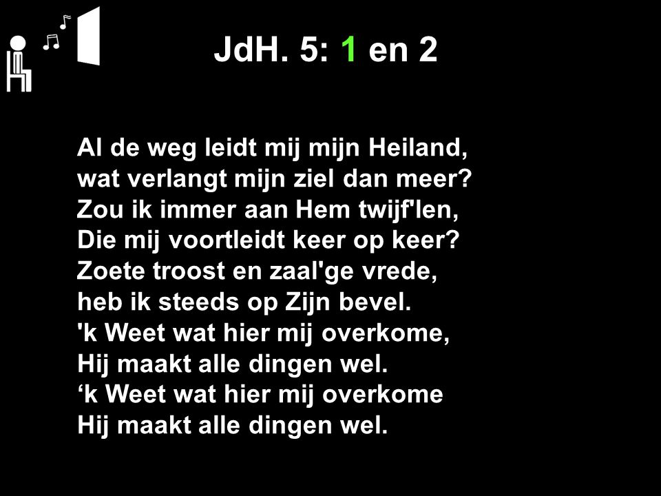 JdH. 5: 1 en 2 Al de weg leidt mij mijn Heiland, wat verlangt mijn ziel dan meer? Zou ik immer aan Hem twijf'len, Die mij voortleidt keer op keer? Zoe