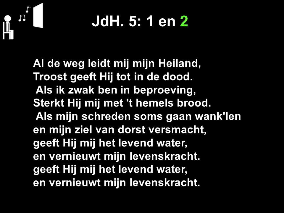JdH. 5: 1 en 2 Al de weg leidt mij mijn Heiland, Troost geeft Hij tot in de dood. Als ik zwak ben in beproeving, Sterkt Hij mij met 't hemels brood. A