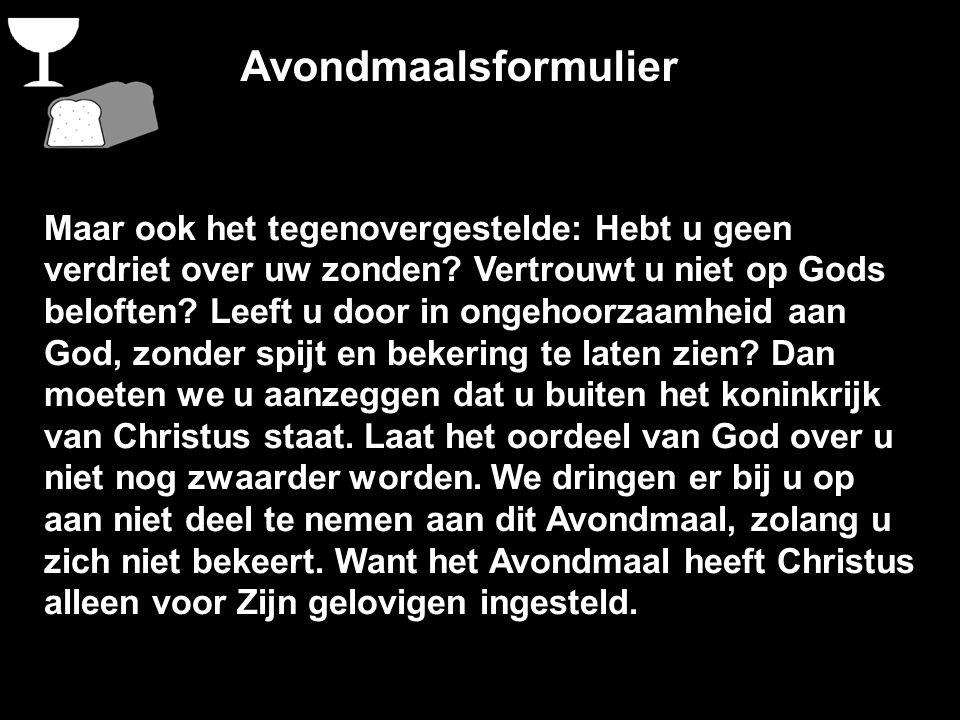 Avondmaalsformulier Maar ook het tegenovergestelde: Hebt u geen verdriet over uw zonden? Vertrouwt u niet op Gods beloften? Leeft u door in ongehoorza
