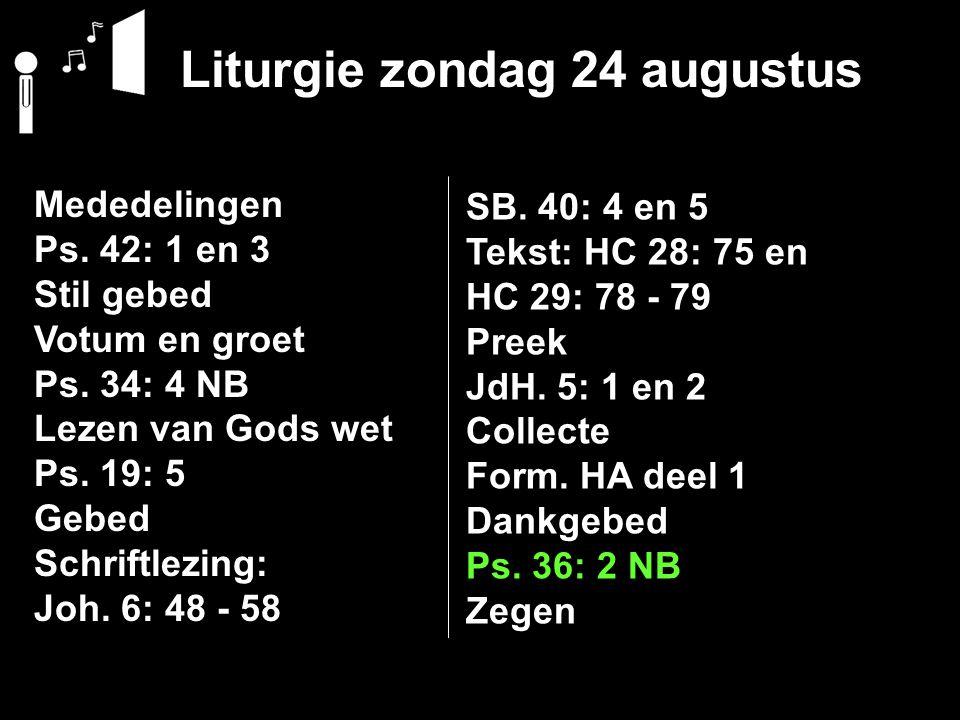 Liturgie zondag 24 augustus Mededelingen Ps. 42: 1 en 3 Stil gebed Votum en groet Ps. 34: 4 NB Lezen van Gods wet Ps. 19: 5 Gebed Schriftlezing: Joh.