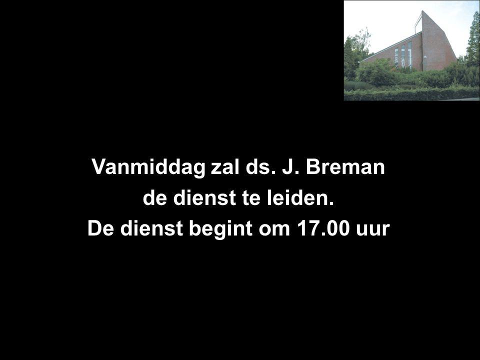 Vanmiddag zal ds. J. Breman de dienst te leiden. De dienst begint om 17.00 uur