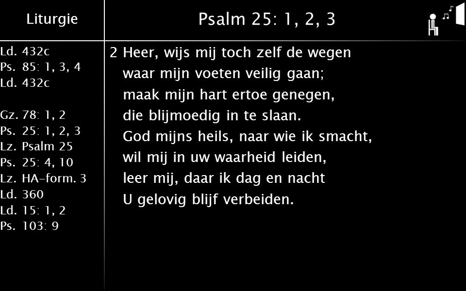 Liturgie Ld.432c Ps.85: 1, 3, 4 Ld.432c Gz.78: 1, 2 Ps.25: 1, 2, 3 Lz.Psalm 25 Ps.25: 4, 10 Lz.HA-form. 3 Ld.360 Ld.15: 1, 2 Ps.103: 9 Psalm 25: 1, 2,