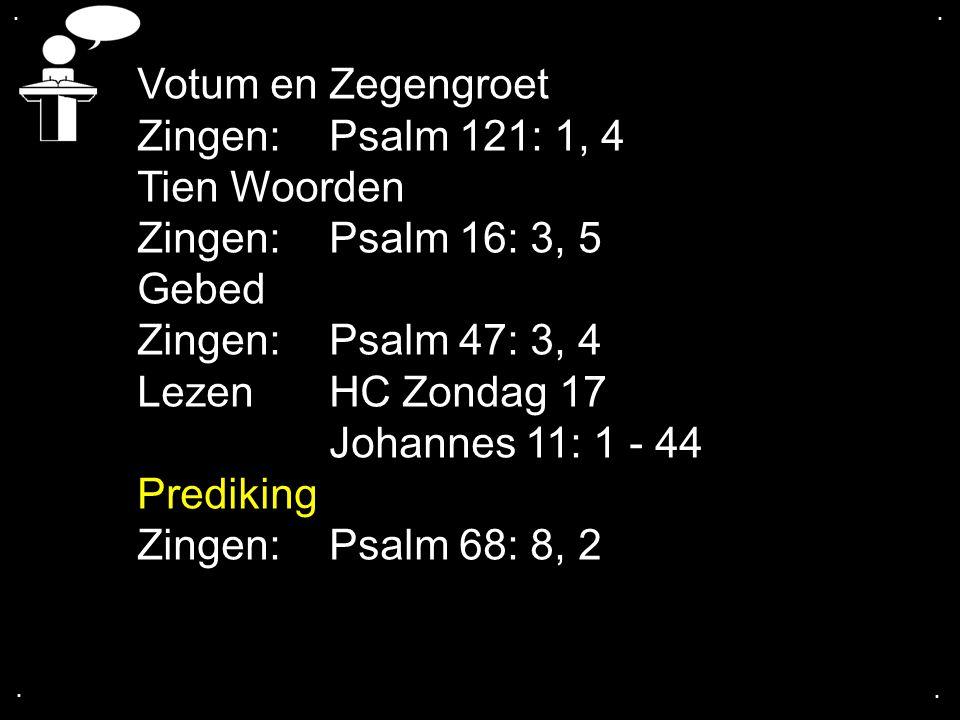 .... Votum en Zegengroet Zingen:Psalm 121: 1, 4 Tien Woorden Zingen:Psalm 16: 3, 5 Gebed Zingen:Psalm 47: 3, 4 Lezen HC Zondag 17 Johannes 11: 1 - 44