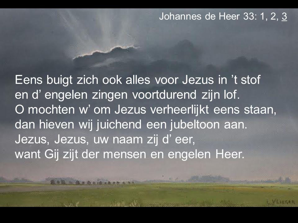 Eens buigt zich ook alles voor Jezus in 't stof en d' engelen zingen voortdurend zijn lof. O mochten w' om Jezus verheerlijkt eens staan, dan hieven w