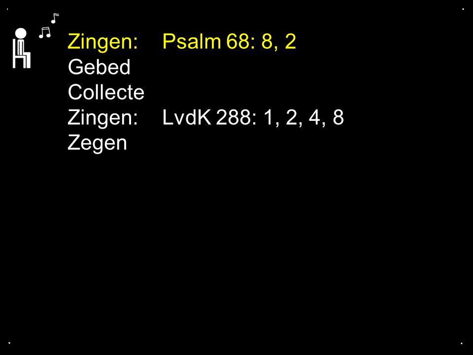 .... Zingen:Psalm 68: 8, 2 Gebed Collecte Zingen:LvdK 288: 1, 2, 4, 8 Zegen