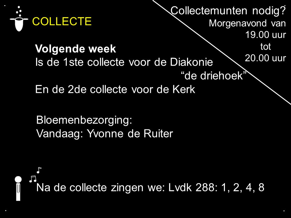 """.... COLLECTE Volgende week Is de 1ste collecte voor de Diakonie """"de driehoek"""" En de 2de collecte voor de Kerk Bloemenbezorging: Vandaag: Yvonne de Ru"""