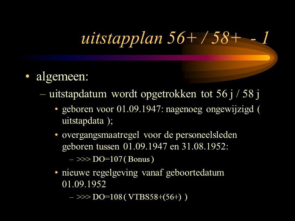 uitstapplan 56+ / 58+ - 1 algemeen: –uitstapdatum wordt opgetrokken tot 56 j / 58 j geboren voor 01.09.1947: nagenoeg ongewijzigd ( uitstapdata ); overgangsmaatregel voor de personeelsleden geboren tussen 01.09.1947 en 31.08.1952: –>>> DO=107 ( Bonus ) nieuwe regelgeving vanaf geboortedatum 01.09.1952 –>>> DO=108 ( VTBS58+(56+) )