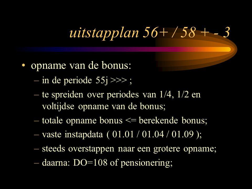 uitstapplan 56+ / 58 + - 3 opname van de bonus: –in de periode 55j >>> ; –te spreiden over periodes van 1/4, 1/2 en voltijdse opname van de bonus; –totale opname bonus <= berekende bonus; –vaste instapdata ( 01.01 / 01.04 / 01.09 ); –steeds overstappen naar een grotere opname; –daarna: DO=108 of pensionering;