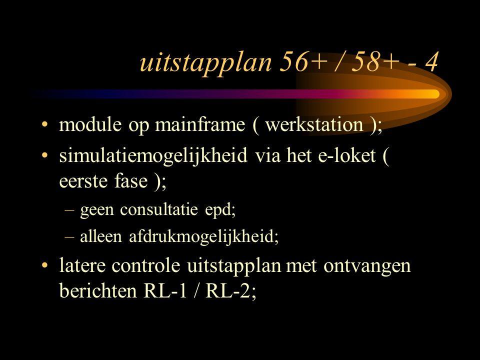 uitstapplan 56+ / 58+ - 4 module op mainframe ( werkstation ); simulatiemogelijkheid via het e-loket ( eerste fase ); –geen consultatie epd; –alleen afdrukmogelijkheid; latere controle uitstapplan met ontvangen berichten RL-1 / RL-2;