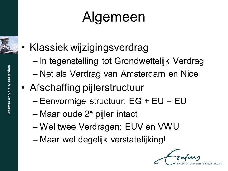 Algemeen Klassiek wijzigingsverdrag –In tegenstelling tot Grondwettelijk Verdrag –Net als Verdrag van Amsterdam en Nice Afschaffing pijlerstructuur –Eenvormige structuur: EG + EU = EU –Maar oude 2 e pijler intact –Wel twee Verdragen: EUV en VWU –Maar wel degelijk verstatelijking!