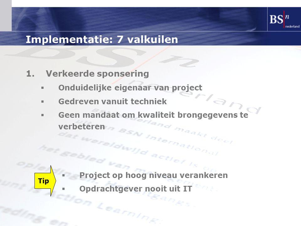 Implementatie: 7 valkuilen 1.Verkeerde sponsering  Onduidelijke eigenaar van project  Gedreven vanuit techniek  Geen mandaat om kwaliteit brongegev