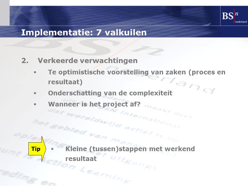 Implementatie: 7 valkuilen 2.Verkeerde verwachtingen  Te optimistische voorstelling van zaken (proces en resultaat)  Onderschatting van de complexiteit  Wanneer is het project af.