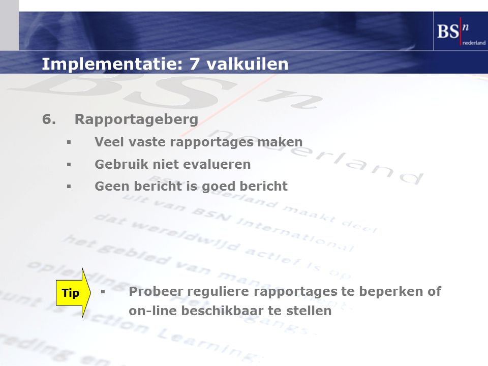 Implementatie: 7 valkuilen 6.Rapportageberg  Veel vaste rapportages maken  Gebruik niet evalueren  Geen bericht is goed bericht Tip  Probeer reguliere rapportages te beperken of on-line beschikbaar te stellen
