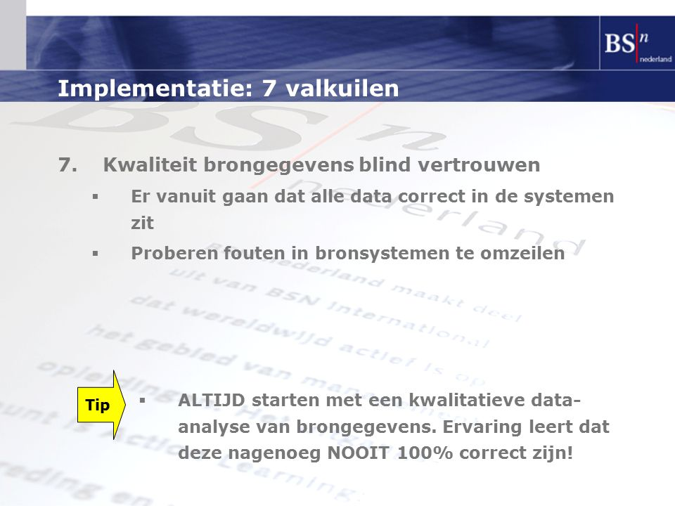 Implementatie: 7 valkuilen 7.Kwaliteit brongegevens blind vertrouwen  Er vanuit gaan dat alle data correct in de systemen zit  Proberen fouten in bronsystemen te omzeilen Tip  ALTIJD starten met een kwalitatieve data- analyse van brongegevens.
