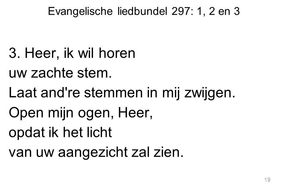 Evangelische liedbundel 297: 1, 2 en 3 3.Heer, ik wil horen uw zachte stem.