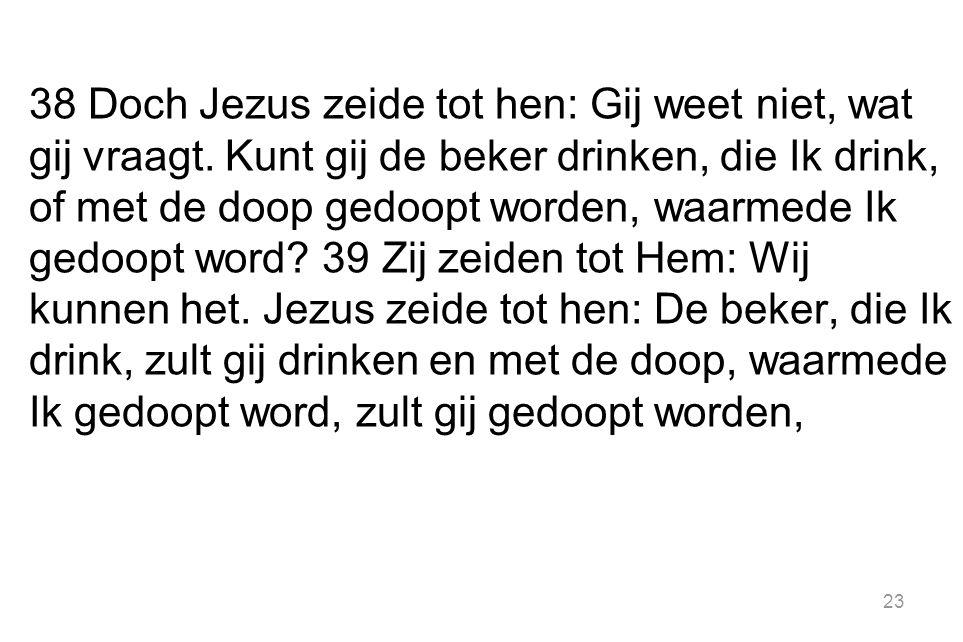 23 38 Doch Jezus zeide tot hen: Gij weet niet, wat gij vraagt.