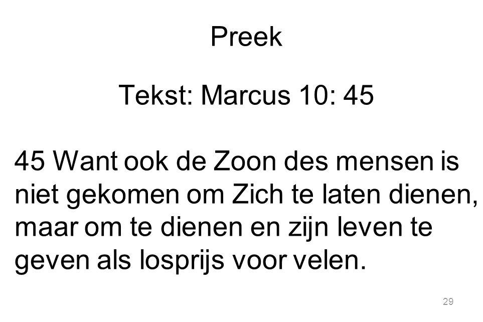 29 Preek Tekst: Marcus 10: 45 45 Want ook de Zoon des mensen is niet gekomen om Zich te laten dienen, maar om te dienen en zijn leven te geven als losprijs voor velen.