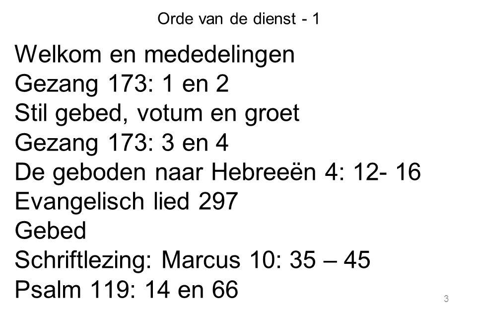 3 Orde van de dienst - 1 Welkom en mededelingen Gezang 173: 1 en 2 Stil gebed, votum en groet Gezang 173: 3 en 4 De geboden naar Hebreeën 4: 12- 16 Evangelisch lied 297 Gebed Schriftlezing: Marcus 10: 35 – 45 Psalm 119: 14 en 66