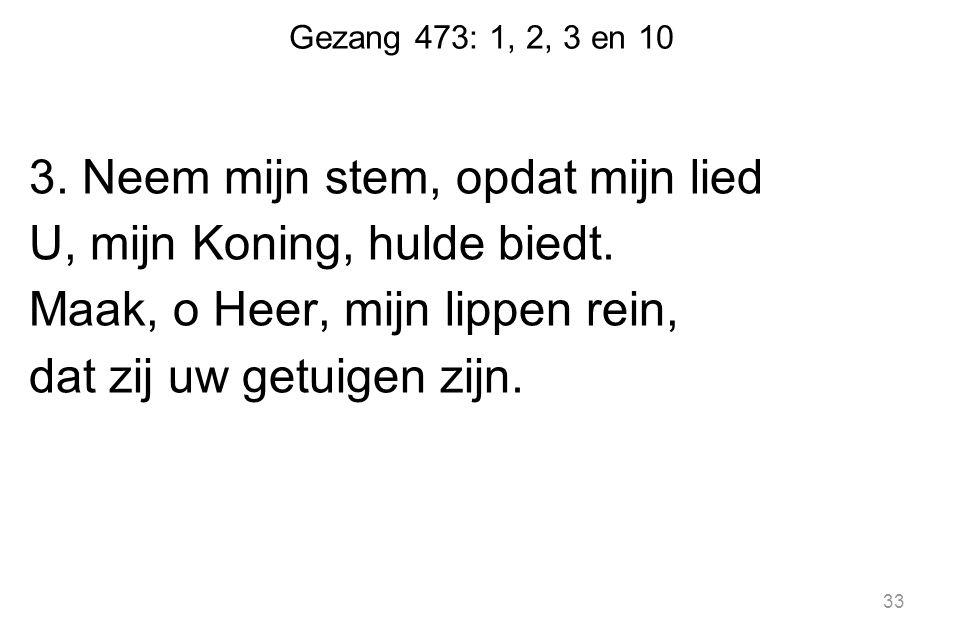 Gezang 473: 1, 2, 3 en 10 3.Neem mijn stem, opdat mijn lied U, mijn Koning, hulde biedt.