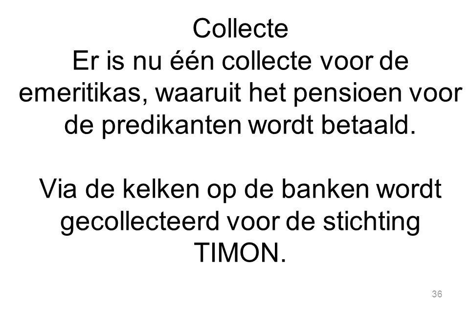 36 Collecte Er is nu één collecte voor de emeritikas, waaruit het pensioen voor de predikanten wordt betaald.