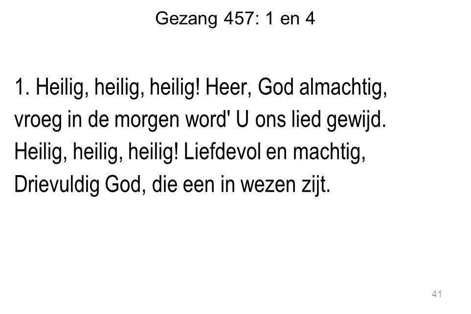 Gezang 457: 1 en 4 1.Heilig, heilig, heilig.