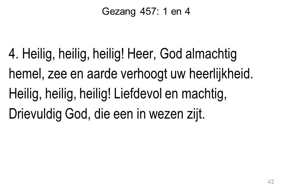 Gezang 457: 1 en 4 4.Heilig, heilig, heilig.