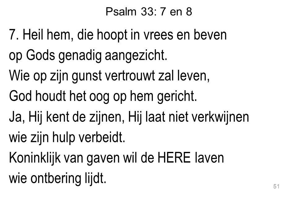 Psalm 33: 7 en 8 7.Heil hem, die hoopt in vrees en beven op Gods genadig aangezicht.
