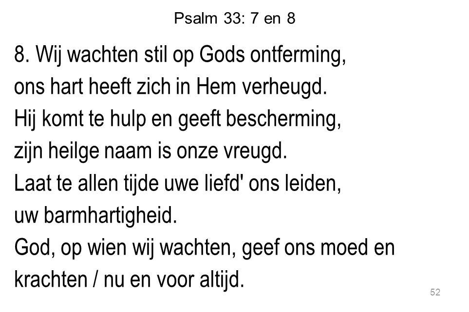 Psalm 33: 7 en 8 8.Wij wachten stil op Gods ontferming, ons hart heeft zich in Hem verheugd.