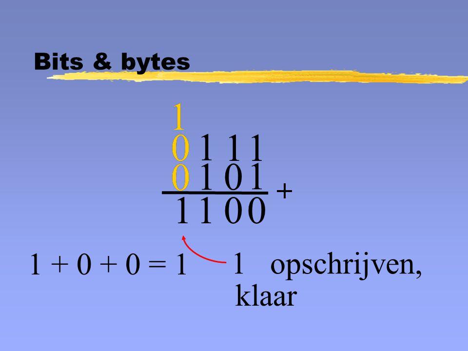1 1 0 1 opschrijven, 1 + 0 + 0 = 1 klaar 1 0 0 1 1 1 0 0 1 1 0 0 1 Bits & bytes