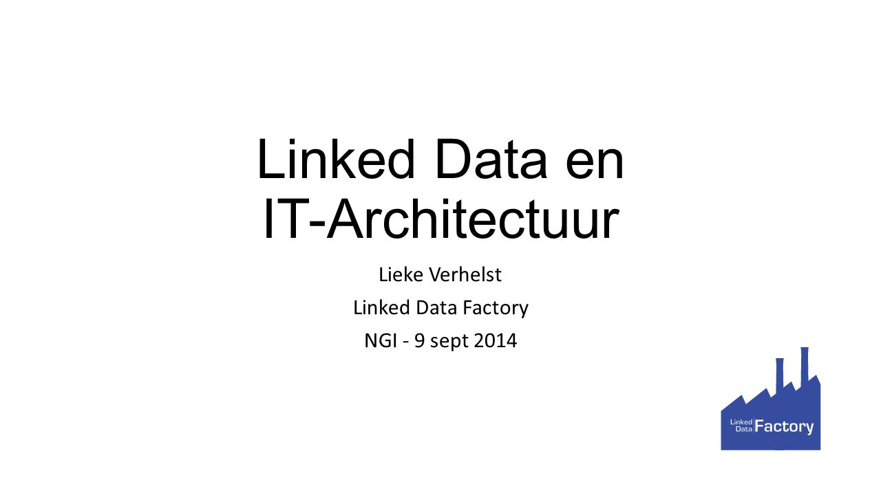Linked Data en IT-Architectuur Lieke Verhelst Linked Data Factory NGI - 9 sept 2014