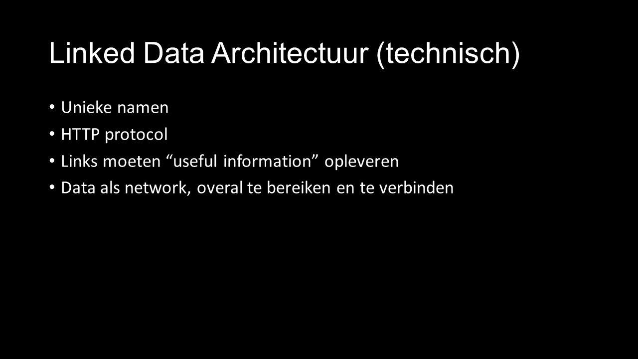 Linked Data Architectuur (technisch) Unieke namen HTTP protocol Links moeten useful information opleveren Data als network, overal te bereiken en te verbinden