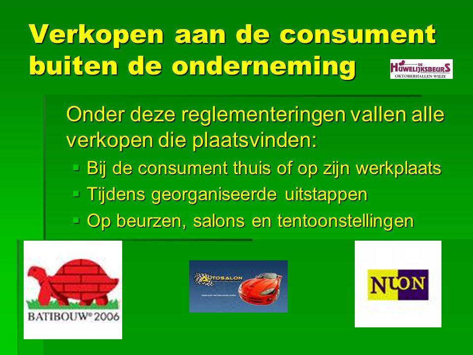 Verkopen aan de consument buiten de onderneming Onder deze reglementeringen vallen alle verkopen die plaatsvinden:  Bij de consument thuis of op zijn