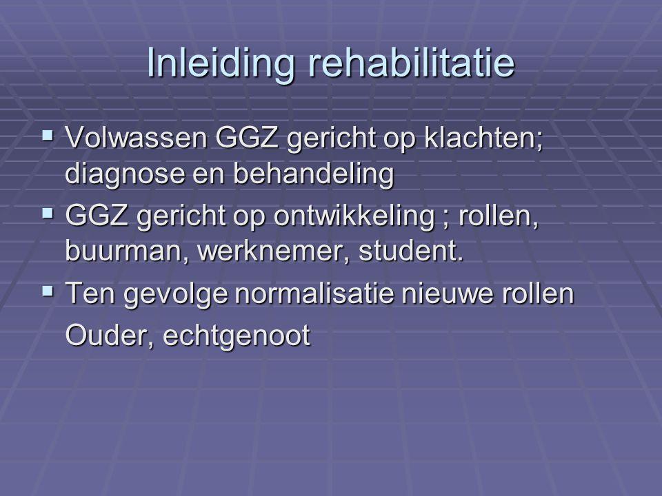 Inleiding rehabilitatie  Volwassen GGZ gericht op klachten; diagnose en behandeling  GGZ gericht op ontwikkeling ; rollen, buurman, werknemer, student.