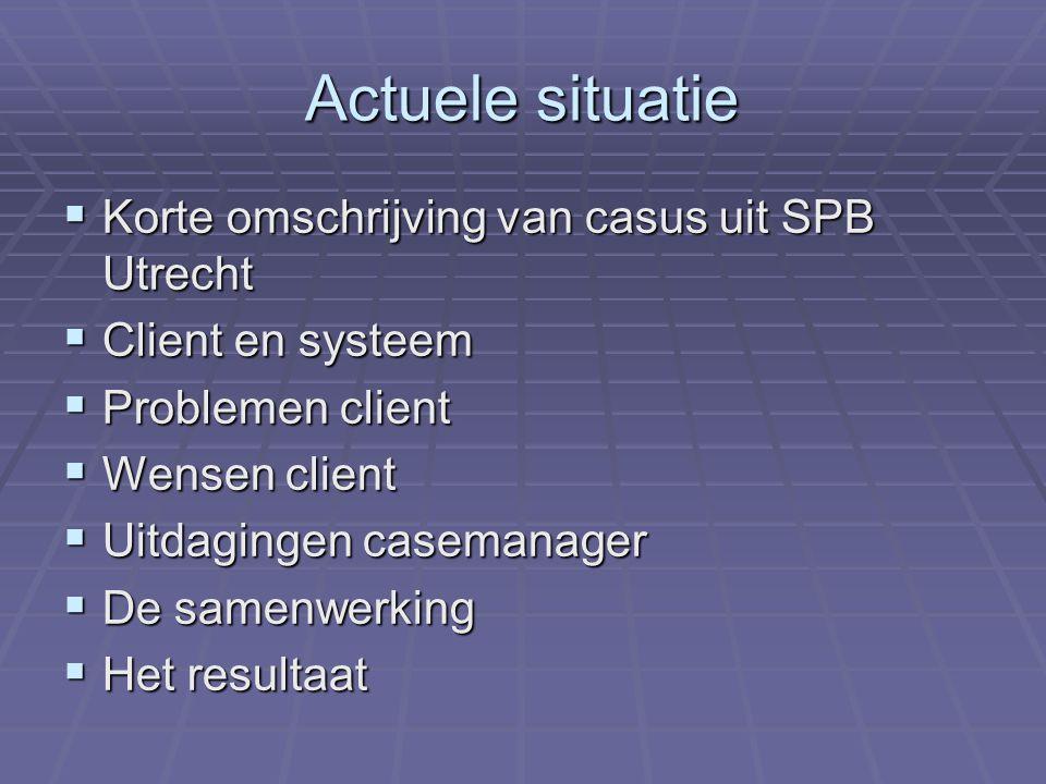 Actuele situatie  Korte omschrijving van casus uit SPB Utrecht  Client en systeem  Problemen client  Wensen client  Uitdagingen casemanager  De samenwerking  Het resultaat