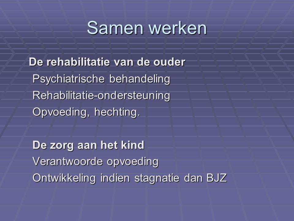 Samen werken De rehabilitatie van de ouder Psychiatrische behandeling Rehabilitatie-ondersteuning Opvoeding, hechting. De zorg aan het kind Verantwoor