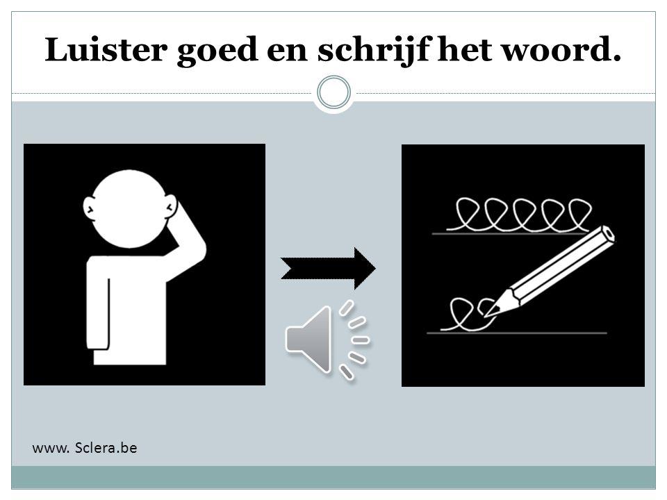 Luister goed en schrijf het woord. www. Sclera.be
