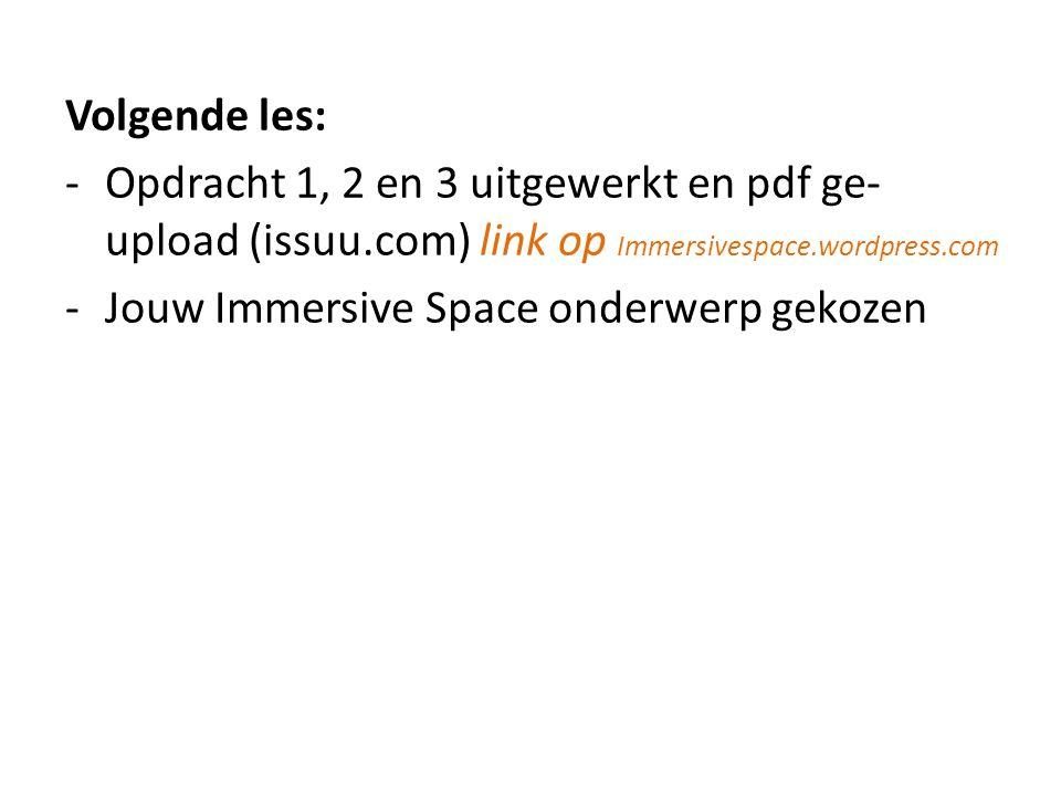 Volgende les: -Opdracht 1, 2 en 3 uitgewerkt en pdf ge- upload (issuu.com) link op Immersivespace.wordpress.com -Jouw Immersive Space onderwerp gekozen