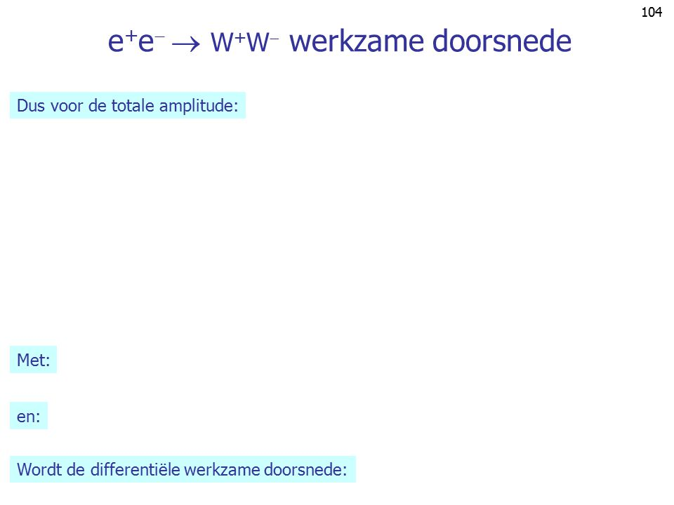 103 LEP II standaard fysica: e + e   W + W  ee e+e+ WW W+W+  ee e+e+ WW W+W+ Z0Z0 q q ee e+e+ WW W+W+ e q