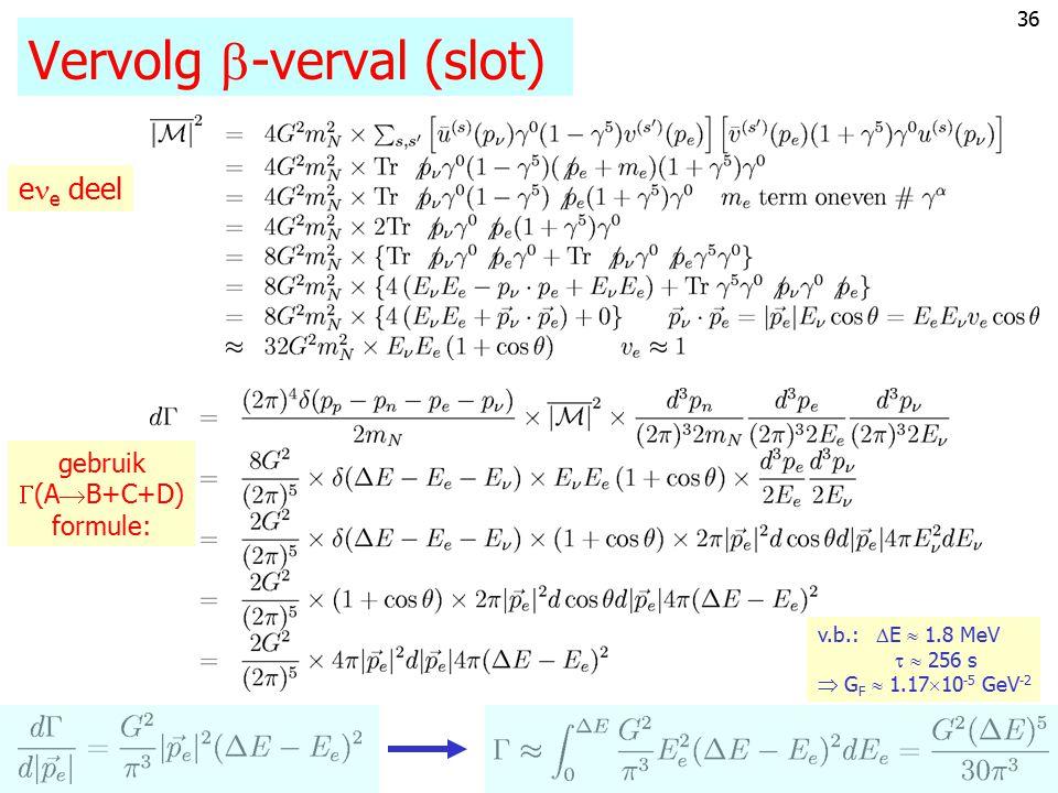 35 Vervolg  -verval (vervolg) pp  pn of np En de amplitude wordt dus: 2 Dus (middel p-spin): Afmeting kern ~ 1 fm Golflengte leptonen (E  MeV):  2