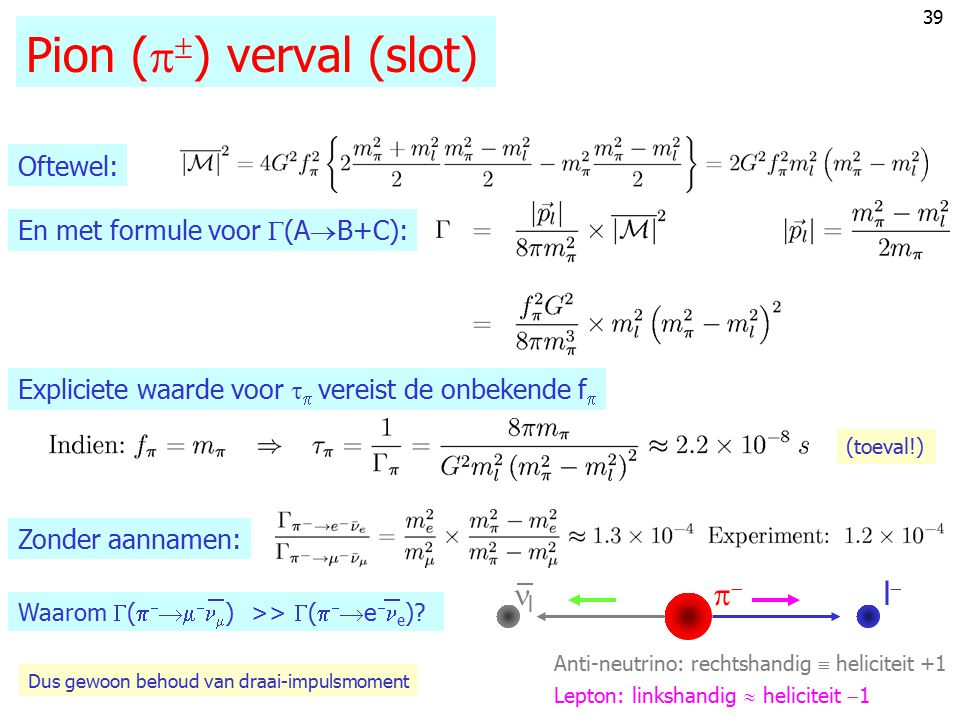 38 Pion (   ) verval ll l  ; amplitude volgt uit Lorentz invariantie: Dus: symmetrisch  anti-symmetrisch 