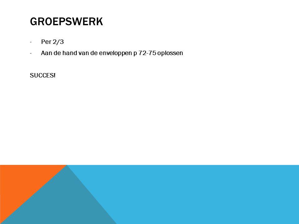 GROEPSWERK -Per 2/3 -Aan de hand van de enveloppen p 72-75 oplossen SUCCES!