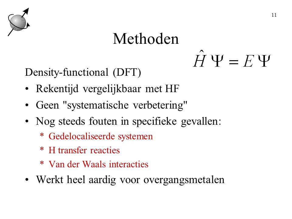11 Methoden Density-functional (DFT) Rekentijd vergelijkbaar met HF Geen systematische verbetering Nog steeds fouten in specifieke gevallen: *Gedelocaliseerde systemen *H transfer reacties *Van der Waals interacties Werkt heel aardig voor overgangsmetalen