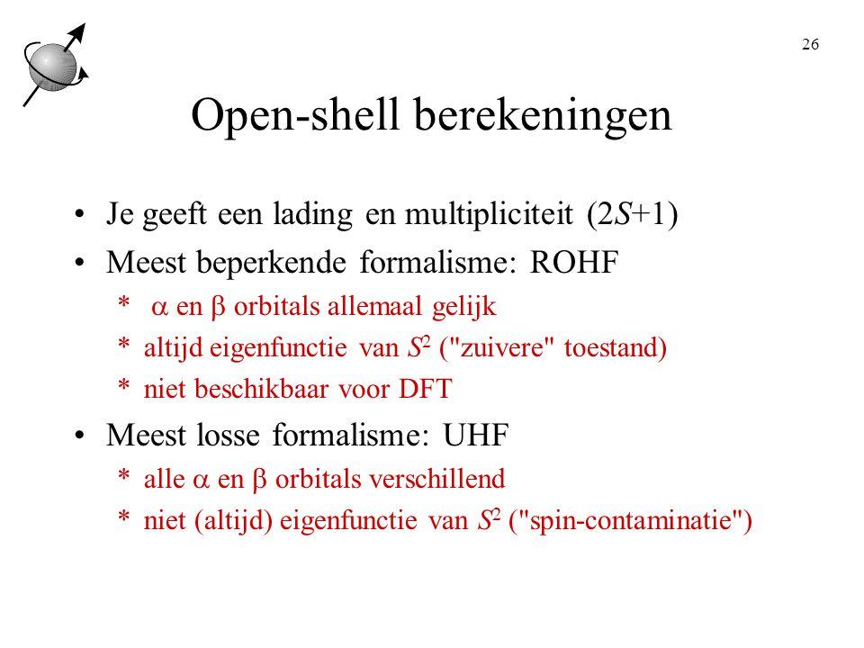 26 Open-shell berekeningen Je geeft een lading en multipliciteit (2S+1) Meest beperkende formalisme: ROHF *  en  orbitals allemaal gelijk *altijd eigenfunctie van S 2 ( zuivere toestand) *niet beschikbaar voor DFT Meest losse formalisme: UHF *alle  en  orbitals verschillend *niet (altijd) eigenfunctie van S 2 ( spin-contaminatie )