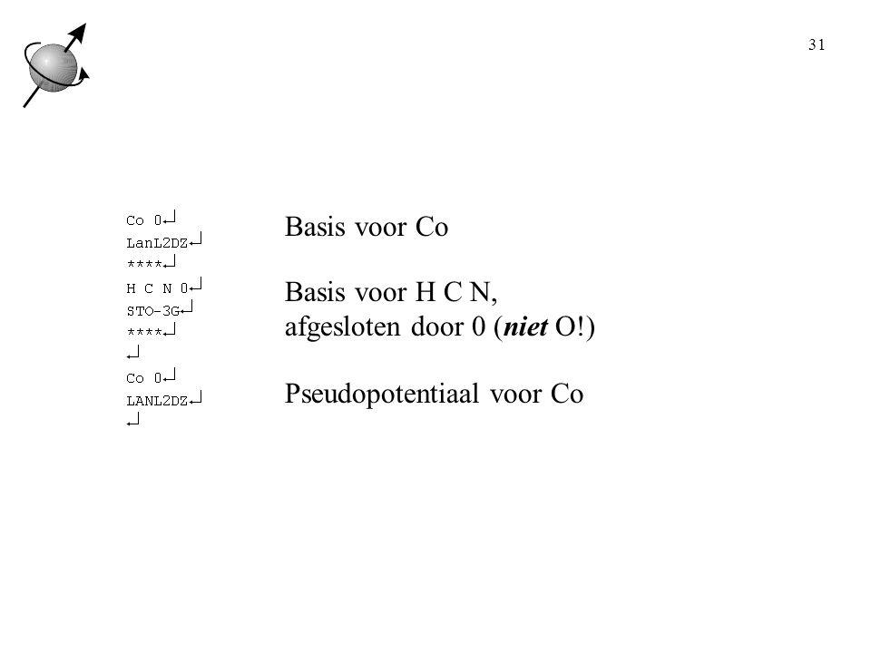 31 Basis voor Co Basis voor H C N, afgesloten door 0 (niet O!) Pseudopotentiaal voor Co