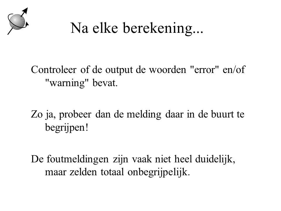 Na elke berekening...Controleer of de output de woorden error en/of warning bevat.